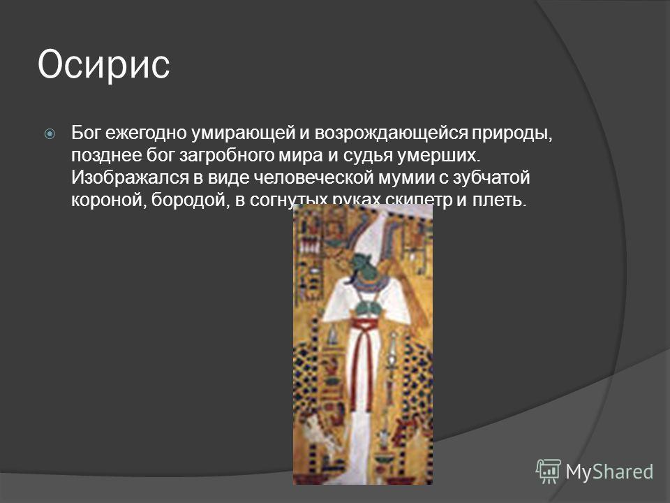 Осирис Бог ежегодно умирающей и возрождающейся природы, позднее бог загробного мира и судья умерших. Изображался в виде человеческой мумии с зубчатой короной, бородой, в согнутых руках скипетр и плеть.