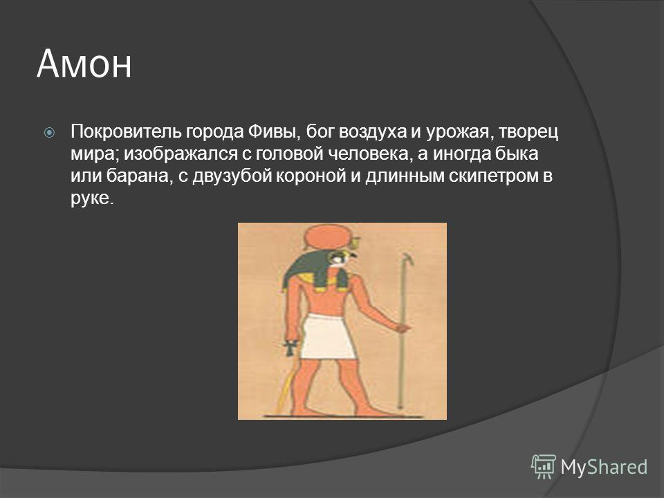 Амон Покровитель города Фивы, бог воздуха и урожая, творец мира; изображался с головой человека, а иногда быка или барана, с двузубой короной и длинным скипетром в руке.