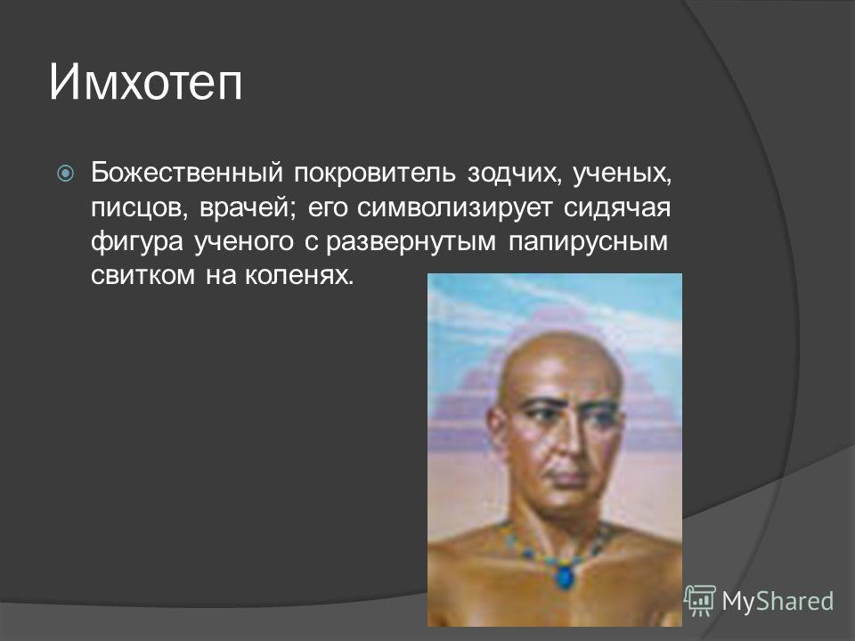 Имхотеп Божественный покровитель зодчих, ученых, писцов, врачей; его символизирует сидячая фигура ученого с развернутым папирусным свитком на коленях.