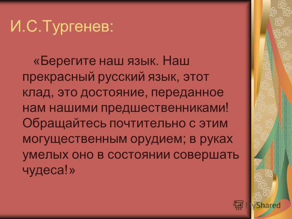 И.С.Тургенев: «Берегите наш язык. Наш прекрасный русский язык, этот клад, это достояние, переданное нам нашими предшественниками! Обращайтесь почтительно с этим могущественным орудием; в руках умелых оно в состоянии совершать чудеса!»