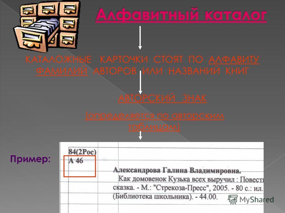 КАТАЛОЖНЫЕ КАРТОЧКИ СТОЯТ ПО АЛФАВИТУ ФАМИЛИЙ АВТОРОВ ИЛИ НАЗВАНИЙ КНИГ АВТОРСКИЙ ЗНАК (определяется по авторским таблицам) Пример: