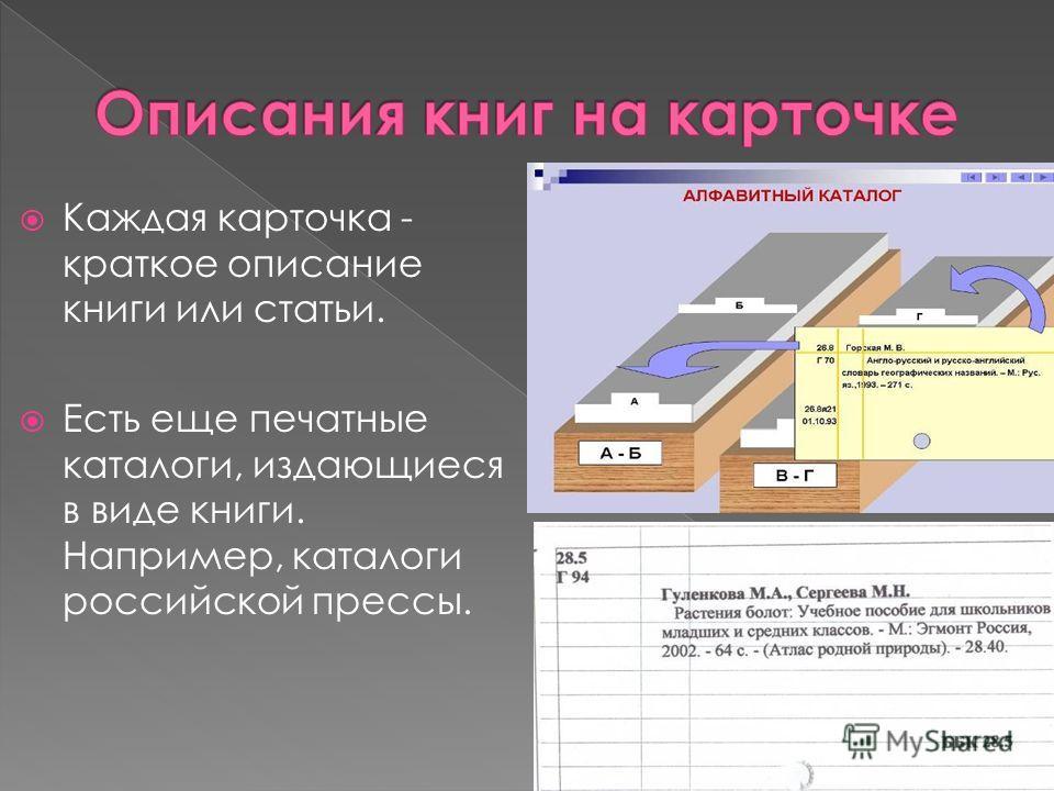 Каждая карточка - краткое описание книги или статьи. Есть еще печатные каталоги, издающиеся в виде книги. Например, каталоги российской прессы.