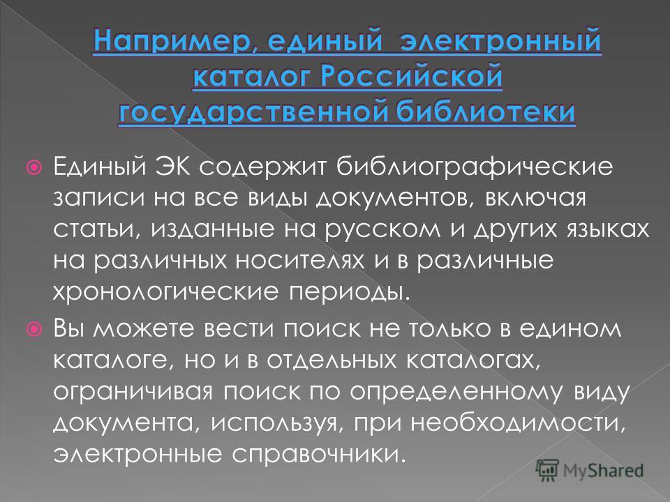 Единый ЭК содержит библиографические записи на все виды документов, включая статьи, изданные на русском и других языках на различных носителях и в различные хронологические периоды. Вы можете вести поиск не только в едином каталоге, но и в отдельных
