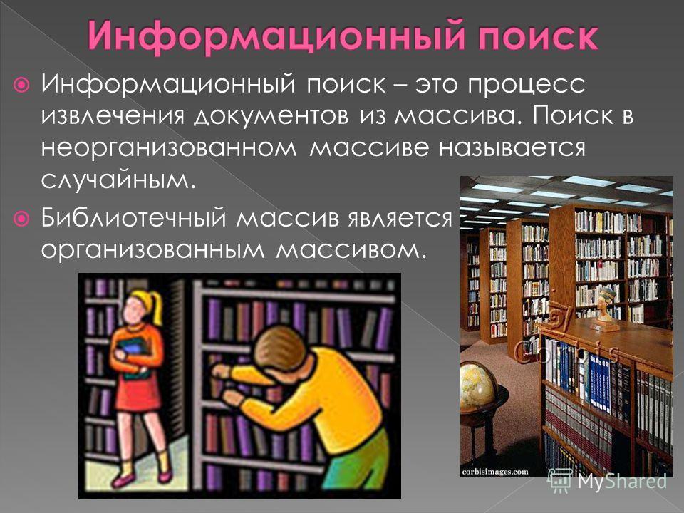Информационный поиск – это процесс извлечения документов из массива. Поиск в неорганизованном массиве называется случайным. Библиотечный массив является организованным массивом.