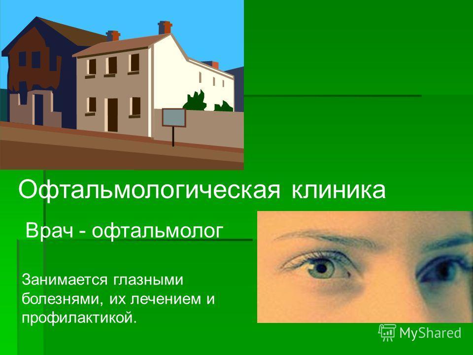Офтальмологическая клиника Врач - офтальмолог Занимается глазными болезнями, их лечением и профилактикой.