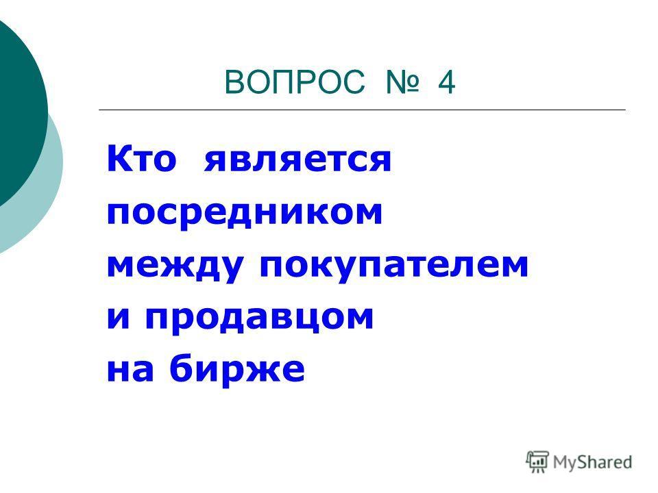 ВОПРОС 4 Кто является посредником между покупателем и продавцом на бирже