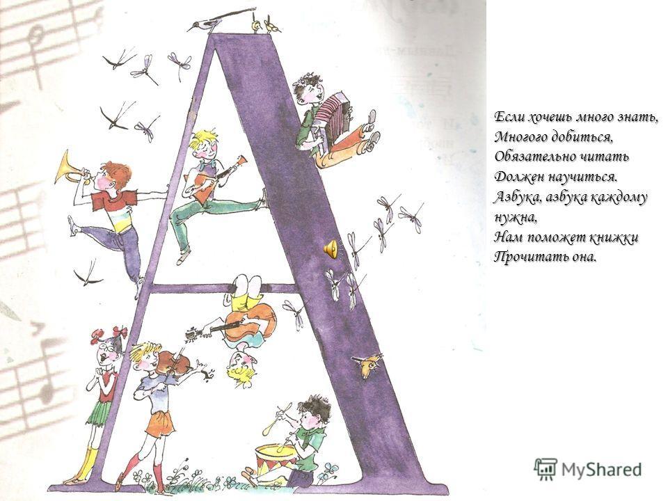 Если хочешь много знать, Многого добиться, Обязательно читать Должен научиться. Азбука, азбука каждому нужна, Нам поможет книжки Прочитать она.