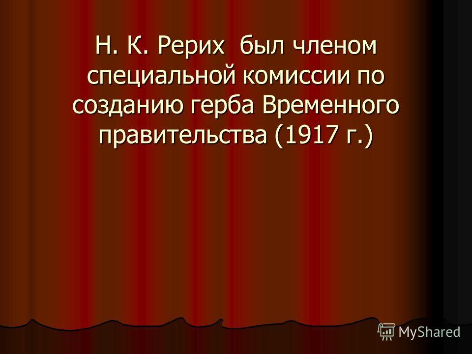 Н. К. Рерих был членом специальной комиссии по созданию герба Временного правительства (1917 г.)