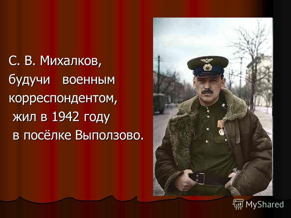 С. В. Михалков, будучи военным корреспондентом, жил в 1942 году жил в 1942 году в посёлке Выползово. в посёлке Выползово.