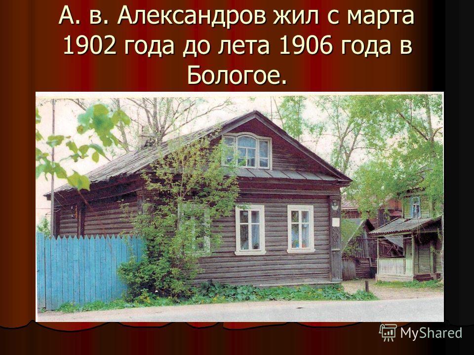 А. в. Александров жил с марта 1902 года до лета 1906 года в Бологое.