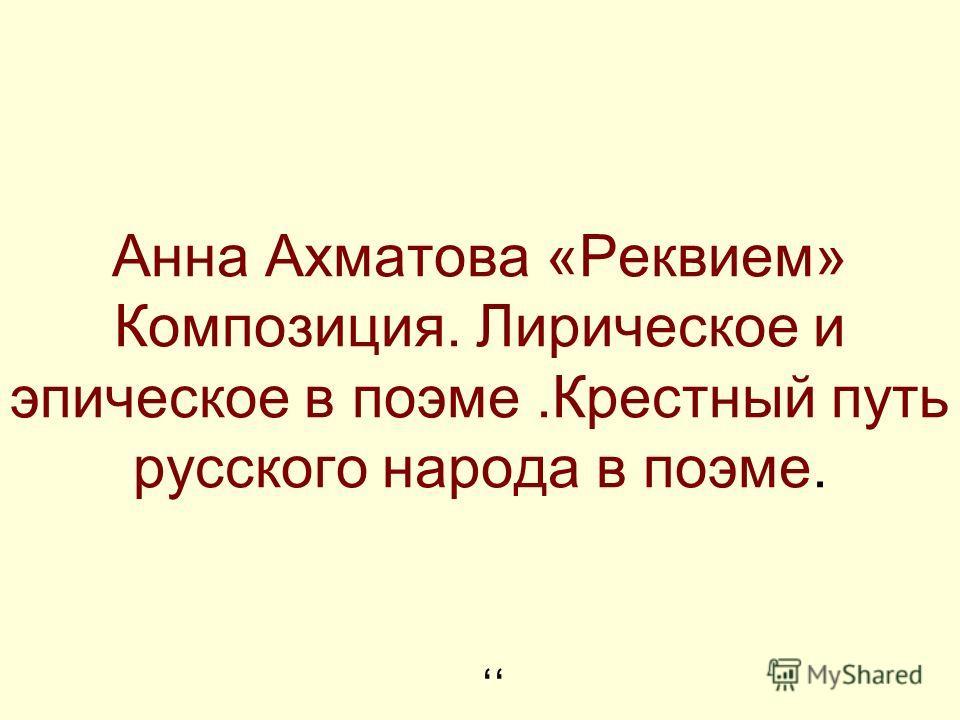Анна Ахматова «Реквием» Композиция. Лирическое и эпическое в поэме.Крестный путь русского народа в поэме.,,