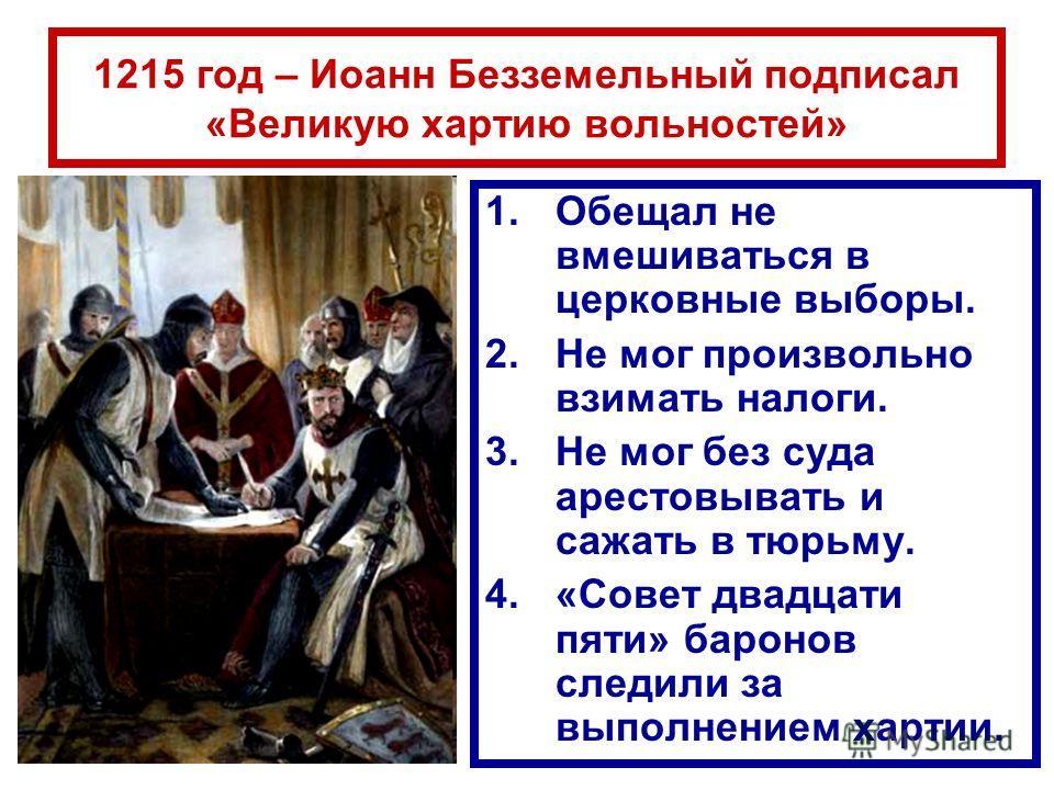 1215 год – Иоанн Безземельный подписал «Великую хартию вольностей» 1.Обещал не вмешиваться в церковные выборы. 2.Не мог произвольно взимать налоги. 3.Не мог без суда арестовывать и сажать в тюрьму. 4.«Совет двадцати пяти» баронов следили за выполнени