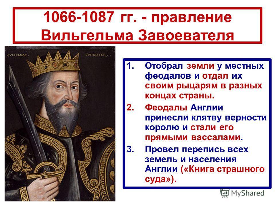 1066-1087 гг. - правление Вильгельма Завоевателя 1.Отобрал земли у местных феодалов и отдал их своим рыцарям в разных концах страны. 2.Феодалы Англии принесли клятву верности королю и стали его прямыми вассалами. 3.Провел перепись всех земель и насел