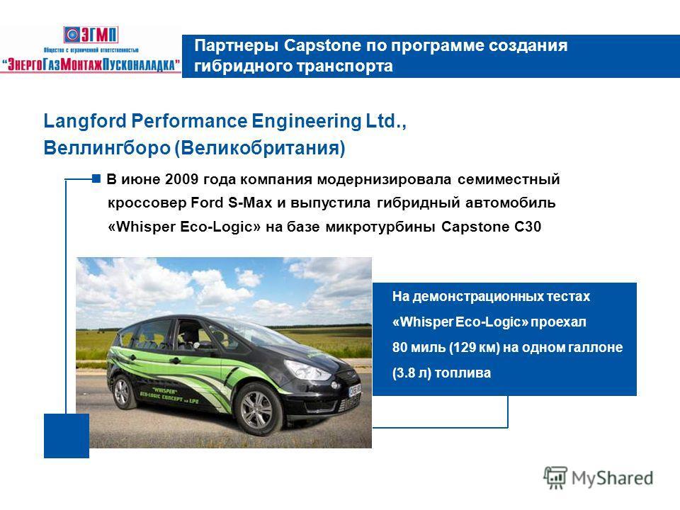 В июне 2009 года компания модернизировала семиместный кроссовер Ford S-Max и выпустила гибридный автомобиль «Whisper Eco-Logic» на базе микротурбины Capstone C30 Langford Performance Engineering Ltd., Веллингборо (Великобритания) Партнеры Capstone по
