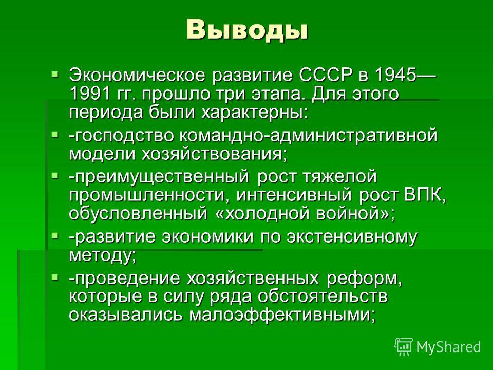 Выводы Выводы Экономическое развитие СССР в 1945 1991 гг. прошло три этапа. Для этого периода были характерны: Экономическое развитие СССР в 1945 1991 гг. прошло три этапа. Для этого периода были характерны: -господство командно-административной моде