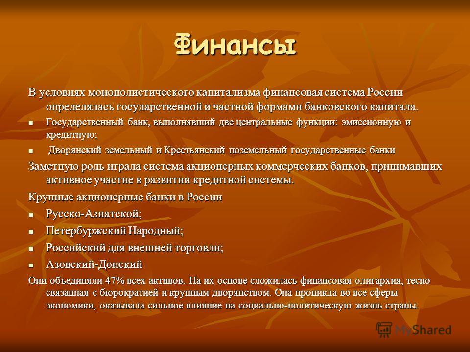 Финансы В условиях монополистического капитализма финансовая система России определялась государственной и частной формами банковского капитала. Государственный банк, выполнявший две центральные функции: эмиссионную и кредитную; Государственный банк,