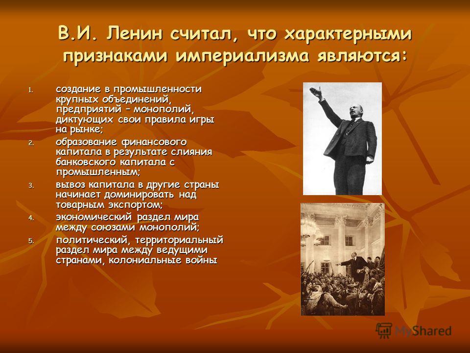 В.И. Ленин считал, что характерными признаками империализма являются: 1. создание в промышленности крупных объединений, предприятий – монополий, диктующих свои правила игры на рынке; 2. образование финансового капитала в результате слияния банковског