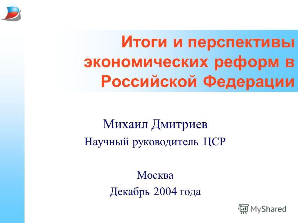 Итоги и перспективы экономических реформ в Российской Федерации Михаил Дмитриев Научный руководитель ЦСР Москва Декабрь 2004 года