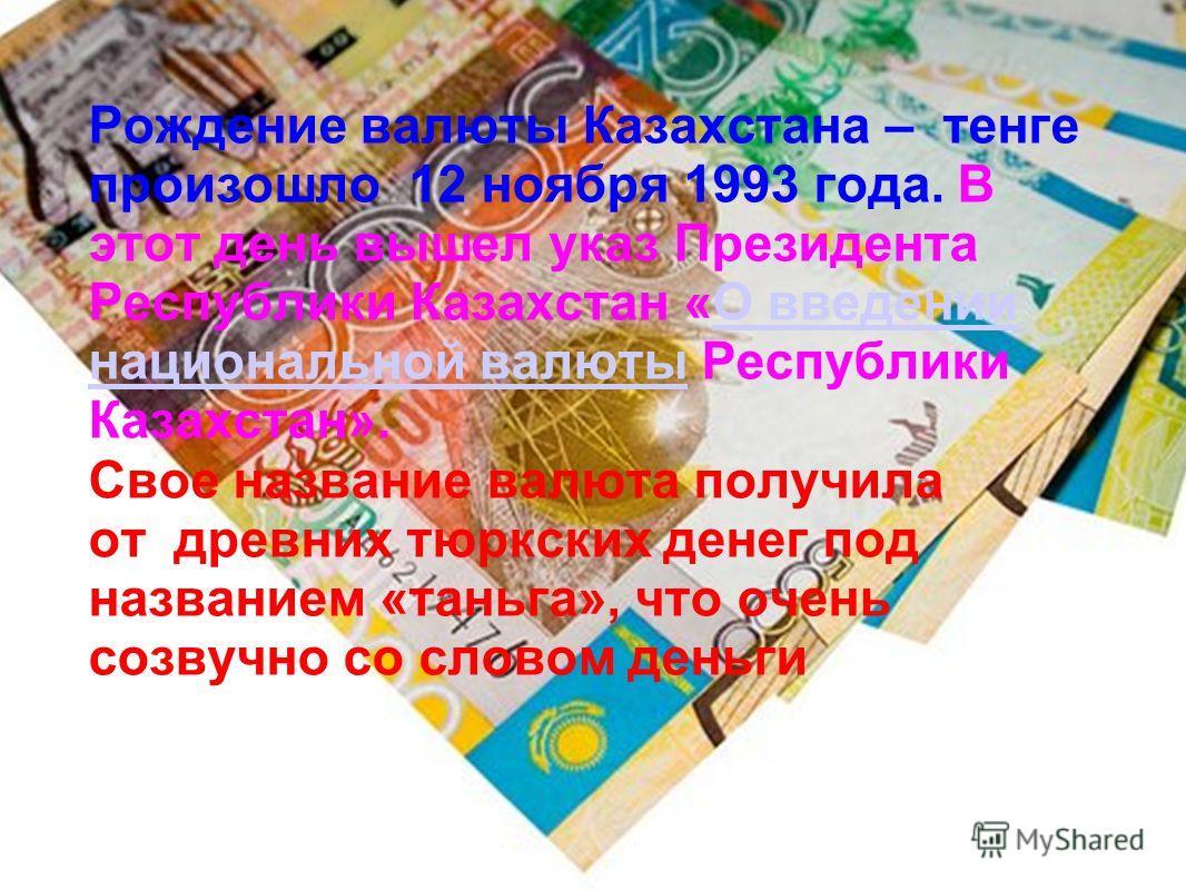 Рождение валюты Казахстана – тенге произошло 12 ноября 1993 года. В этот день вышел указ Президента Республики Казахстан «О введении национальной валюты Республики Казахстан».О введении национальной валюты Свое название валюта получила от древних тюр