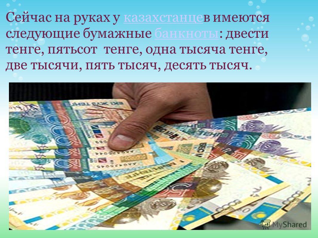 Сейчас на руках у казахстанцев имеются следующие бумажные банкноты: двести тенге, пятьсот тенге, одна тысяча тенге, две тысячи, пять тысяч, десять тысяч.казахстанцебанкноты
