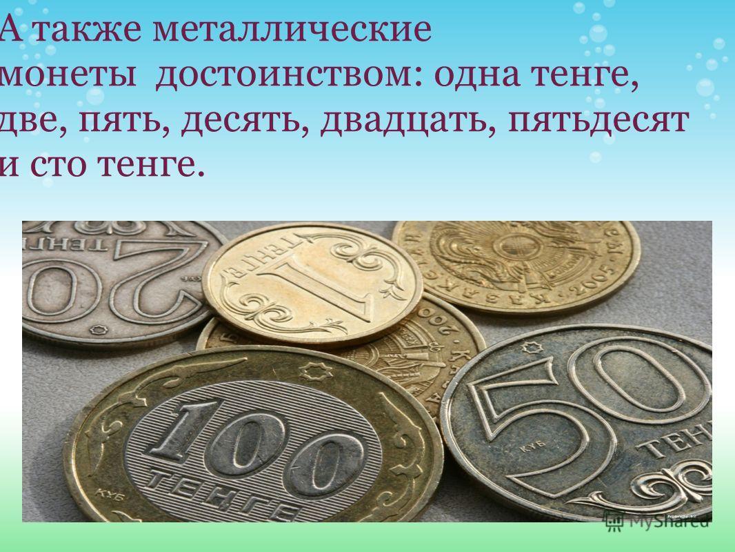 А также металлические монеты достоинством: одна тенге, две, пять, десять, двадцать, пятьдесят и сто тенге.
