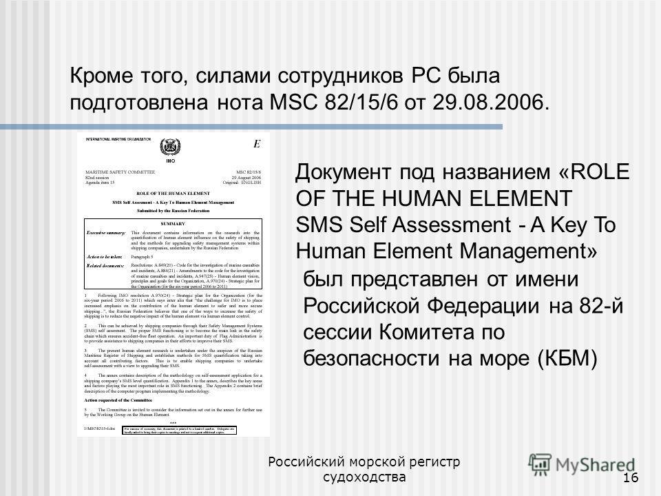 Российский морской регистр судоходства16 Кроме того, силами сотрудников РС была подготовлена нота MSC 82/15/6 от 29.08.2006. Документ под названием «ROLE OF THE HUMAN ELEMENT SMS Self Assessment - A Key To Human Element Management» был представлен от
