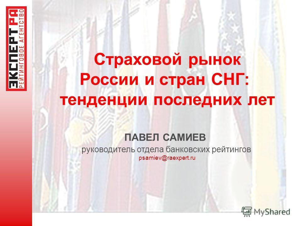 Страховой рынок России и стран СНГ: тенденции последних лет ПАВЕЛ САМИЕВ руководитель отдела банковских рейтингов psamiev@raexpert.ru