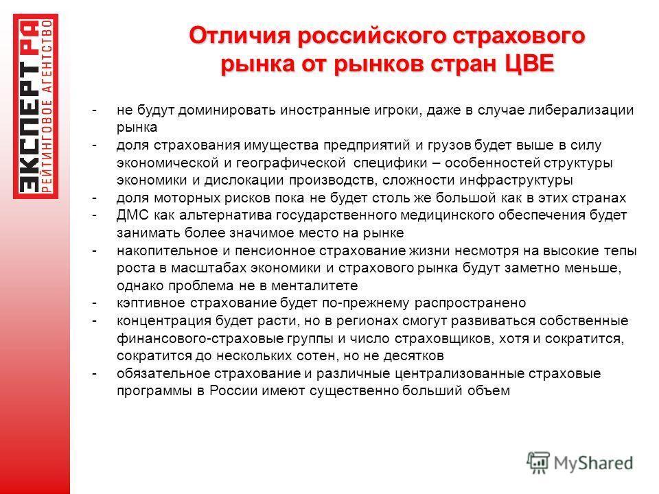 Отличия российского страхового рынка от рынков стран ЦВЕ -не будут доминировать иностранные игроки, даже в случае либерализации рынка -доля страхования имущества предприятий и грузов будет выше в силу экономической и географической специфики – особен