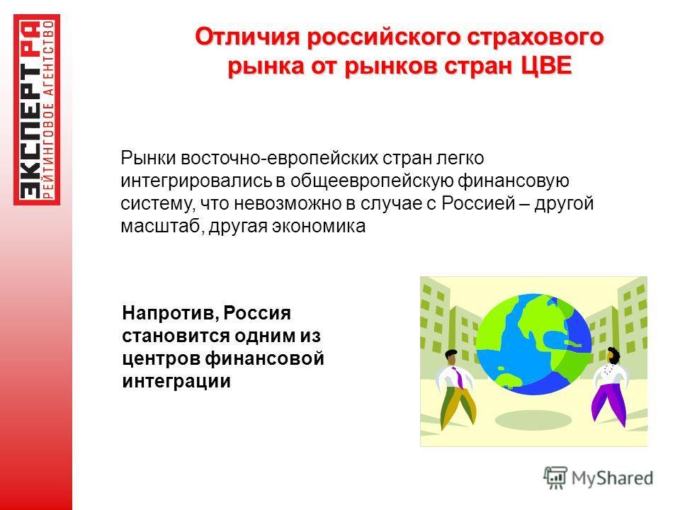 Отличия российского страхового рынка от рынков стран ЦВЕ Рынки восточно-европейских стран легко интегрировались в общеевропейскую финансовую систему, что невозможно в случае с Россией – другой масштаб, другая экономика Напротив, Россия становится одн