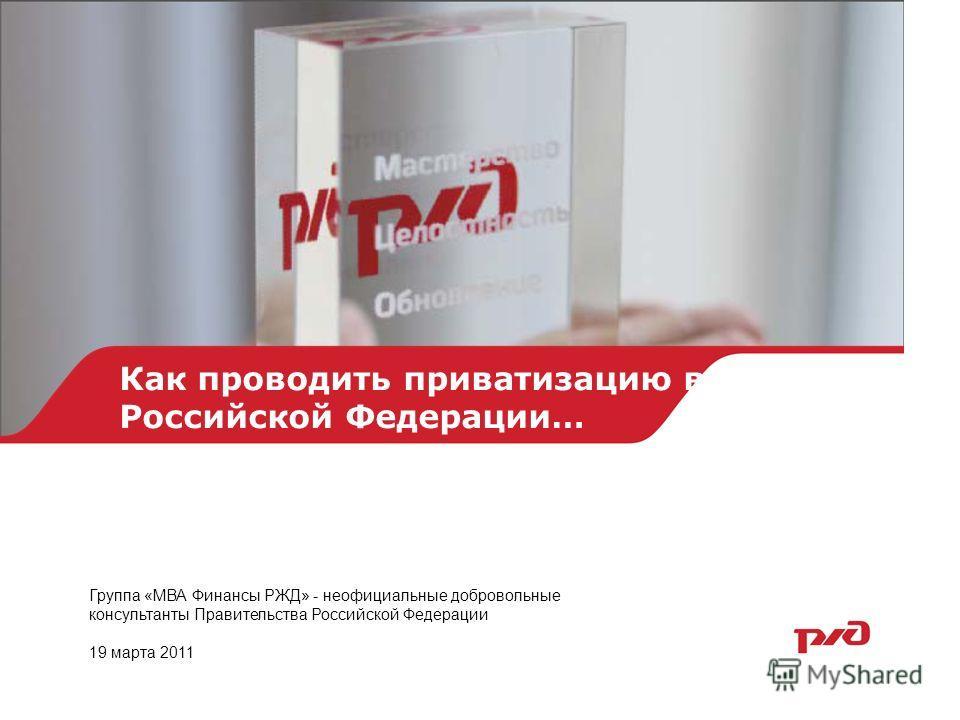 Как проводить приватизацию в Российской Федерации… Группа «МВА Финансы РЖД» - неофициальные добровольные консультанты Правительства Российской Федерации 19 марта 2011