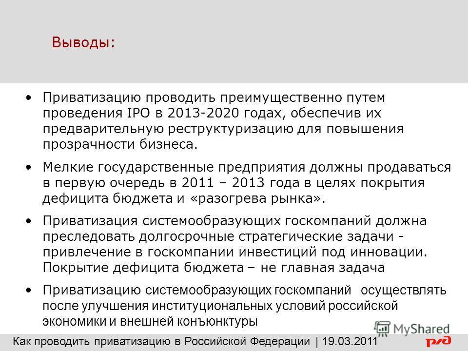 Выводы: Приватизацию проводить преимущественно путем проведения IPO в 2013-2020 годах, обеспечив их предварительную реструктуризацию для повышения прозрачности бизнеса. Мелкие государственные предприятия должны продаваться в первую очередь в 2011 – 2