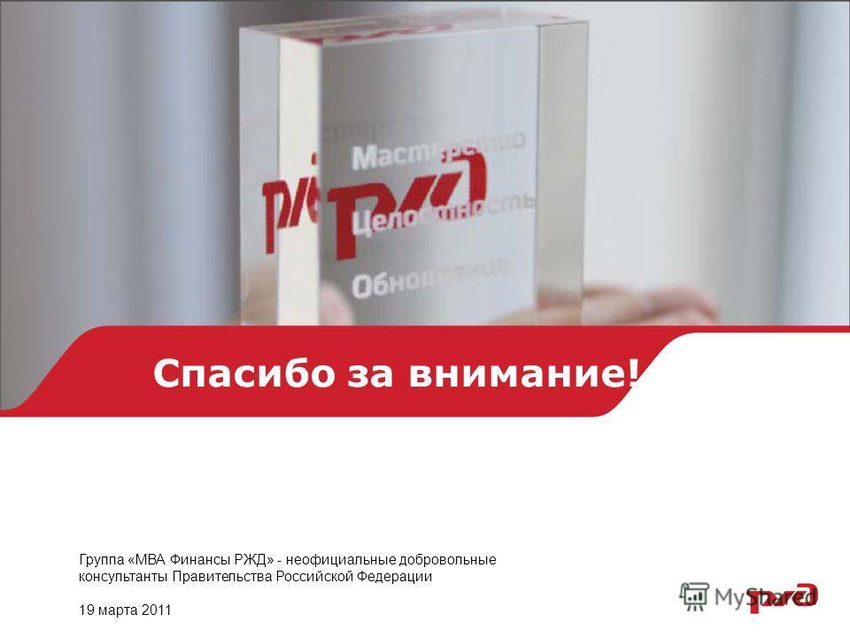 Спасибо за внимание! Группа «МВА Финансы РЖД» - неофициальные добровольные консультанты Правительства Российской Федерации 19 марта 2011