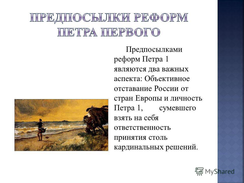 Предпосылками реформ Петра 1 являются два важных аспекта: Объективное отставание России от стран Европы и личность Петра 1, сумевшего взять на себя ответственность принятия столь кардинальных решений.