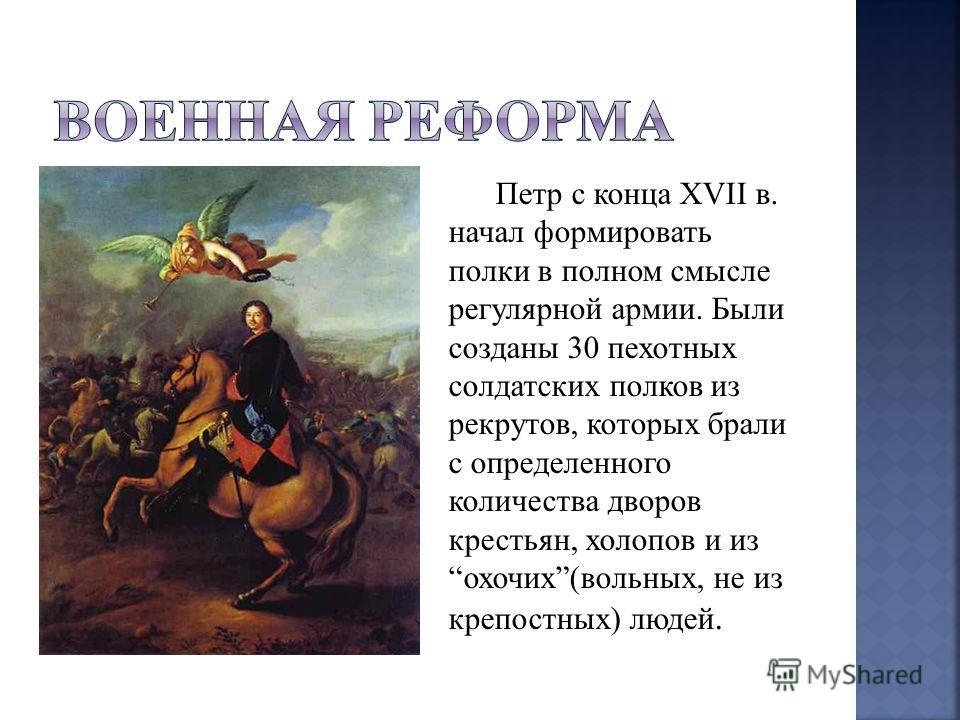Петр с конца XVII в. начал формировать полки в полном смысле регулярной армии. Были созданы 30 пехотных солдатских полков из рекрутов, которых брали с определенного количества дворов крестьян, холопов и из охочих(вольных, не из крепостных) людей.