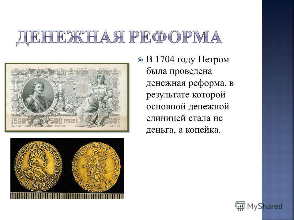 В 1704 году Петром была проведена денежная реформа, в результате которой основной денежной единицей стала не деньга, а копейка.