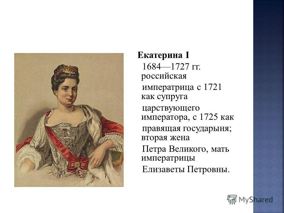 Екатерина I 16841727 гг. российская императрица с 1721 как супруга царствующего императора, с 1725 как правящая государыня; вторая жена Петра Великого, мать императрицы Елизаветы Петровны.