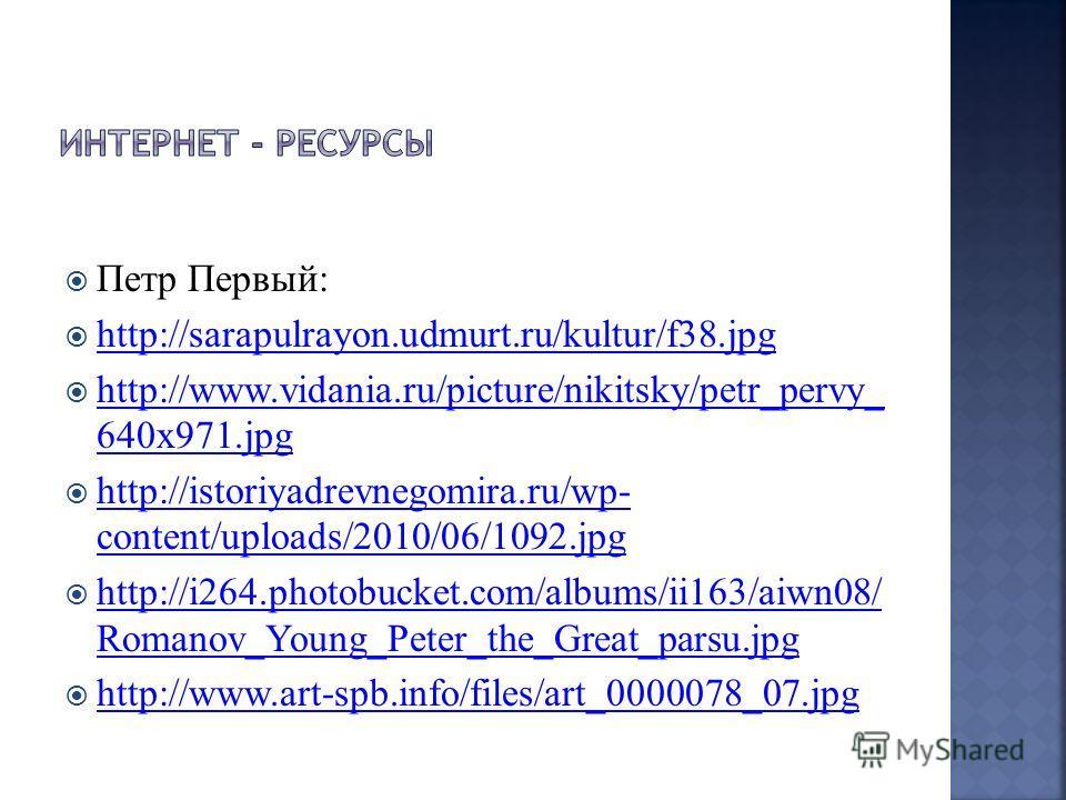 Петр Первый: http://sarapulrayon.udmurt.ru/kultur/f38.jpg http://www.vidania.ru/picture/nikitsky/petr_pervy_ 640x971.jpg http://www.vidania.ru/picture/nikitsky/petr_pervy_ 640x971.jpg http://istoriyadrevnegomira.ru/wp- content/uploads/2010/06/1092.jp