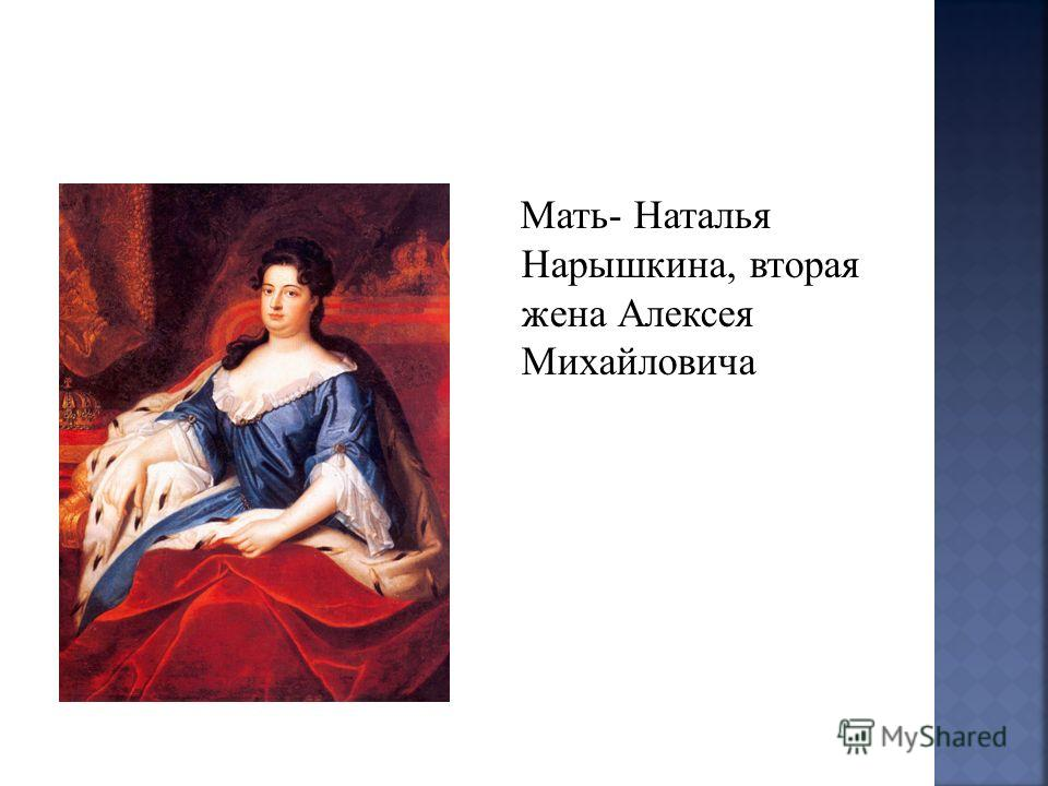Мать- Наталья Нарышкина, вторая жена Алексея Михайловича