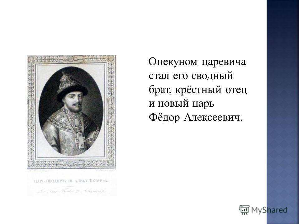Опекуном царевича стал его сводный брат, крёстный отец и новый царь Фёдор Алексеевич.