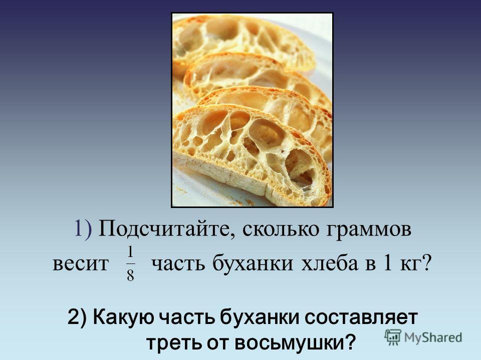 2) Какую часть буханки составляет треть от восьмушки? 1) Подсчитайте, сколько граммов весит часть буханки хлеба в 1 кг?
