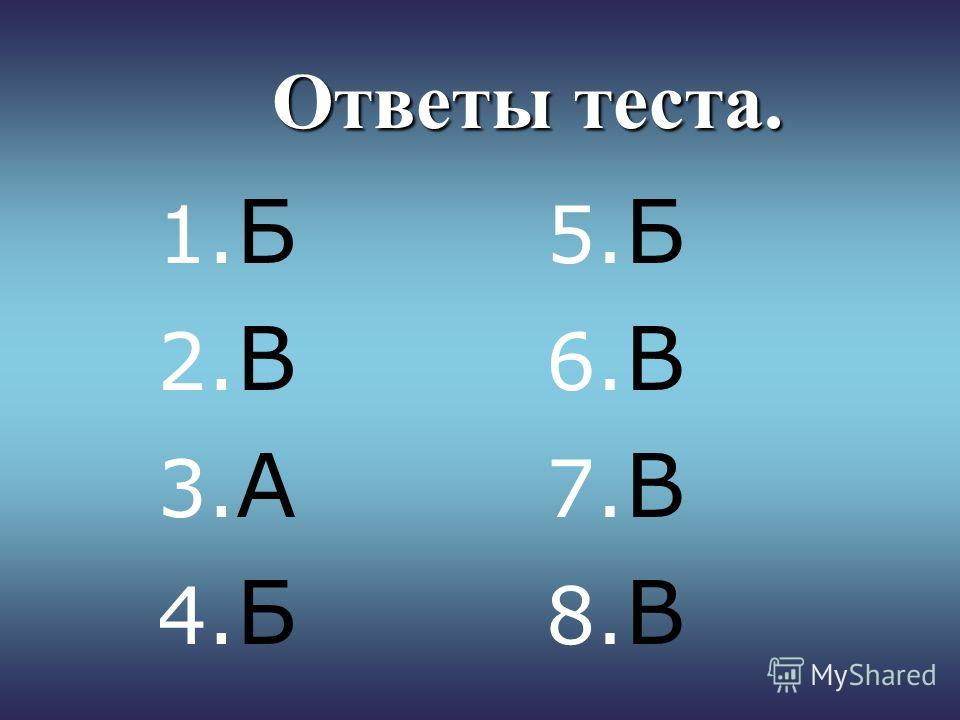 Ответы теста. 1. Б 2. В 3. А 4. Б 5. Б 6. В 7. В 8. В