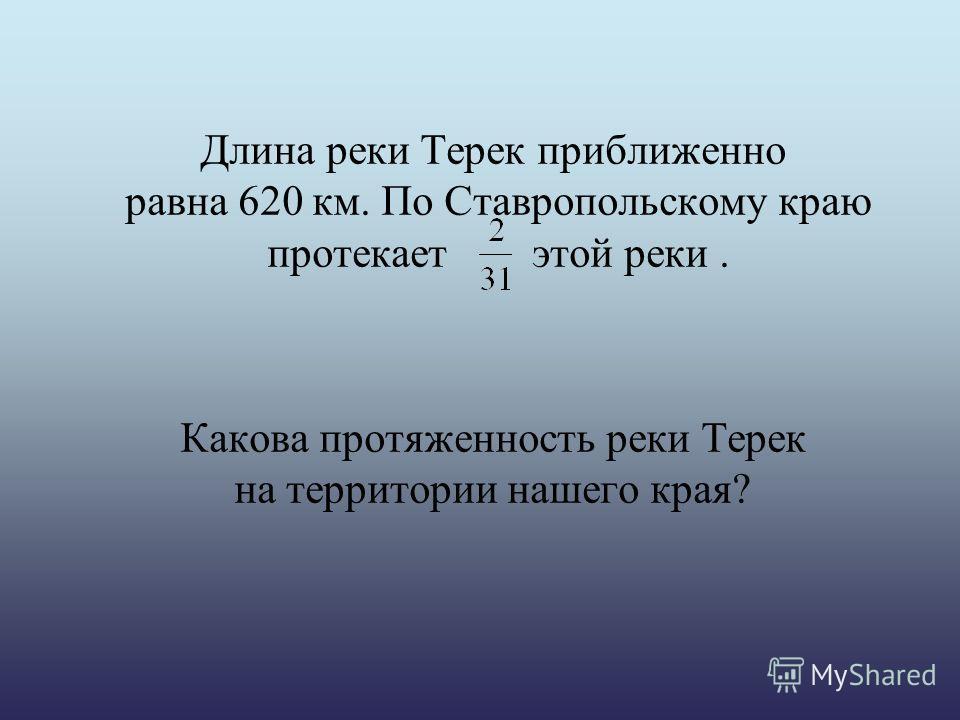 Длина реки Терек приближенно равна 620 км. По Ставропольскому краю протекает этой реки. Какова протяженность реки Терек на территории нашего края?
