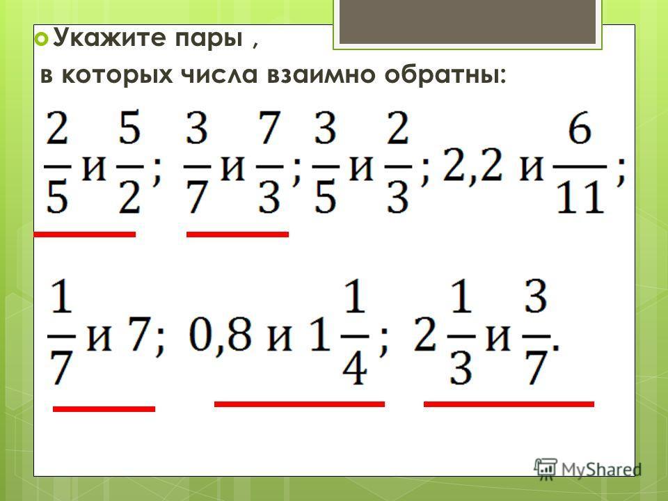Укажите пары, в которых числа взаимно обратны: