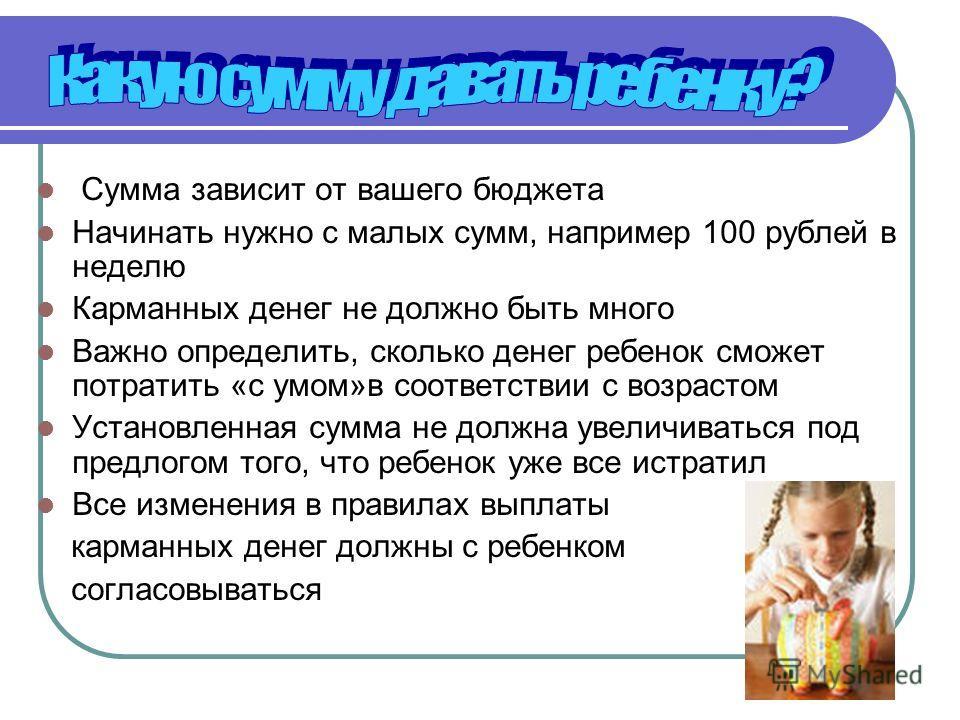 Сумма зависит от вашего бюджета Начинать нужно с малых сумм, например 100 рублей в неделю Карманных денег не должно быть много Важно определить, сколько денег ребенок сможет потратить «с умом»в соответствии с возрастом Установленная сумма не должна у