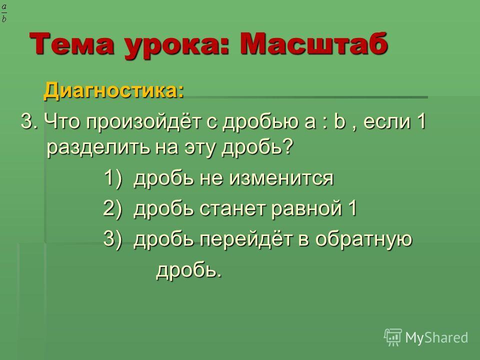 Тема урока: Масштаб Диагностика: Диагностика: 3. Что произойдёт с дробью a : b, если 1 разделить на эту дробь? 3. Что произойдёт с дробью a : b, если 1 разделить на эту дробь? 1) дробь не изменится 1) дробь не изменится 2) дробь станет равной 1 2) др