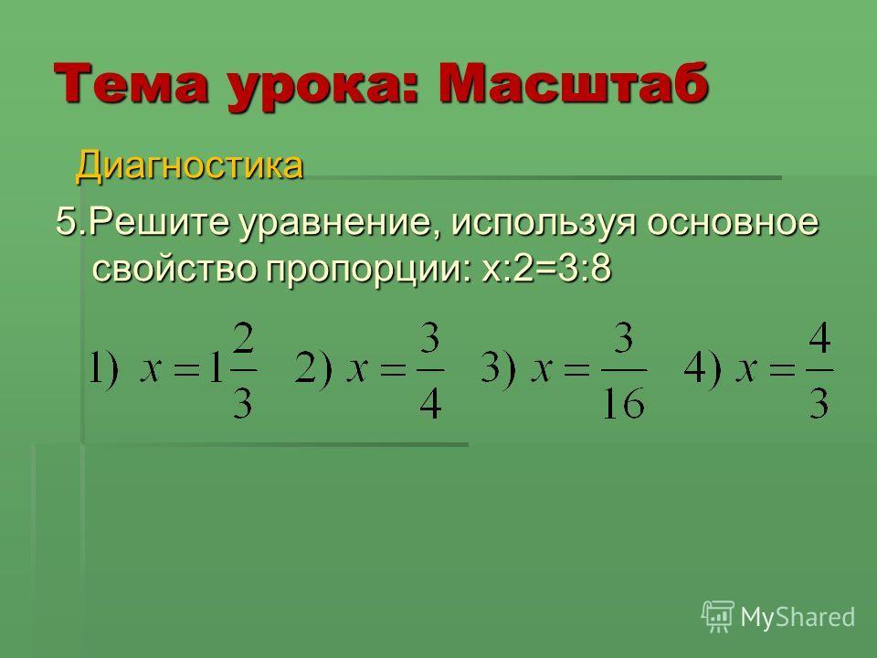 Тема урока: Масштаб Диагностика Диагностика 5.Решите уравнение, используя основное свойство пропорции: x:2=3:8 5.Решите уравнение, используя основное свойство пропорции: x:2=3:8
