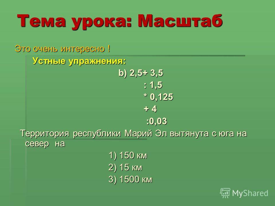 Тема урока: Масштаб Это очень интересно ! Устные упражнения: Устные упражнения: b) 2,5+ 3,5 b) 2,5+ 3,5 : 1,5 : 1,5 * 0,125 * 0,125 + 4 + 4 :0,03 :0,03 Территория республики Марий Эл вытянута с юга на север на Территория республики Марий Эл вытянута