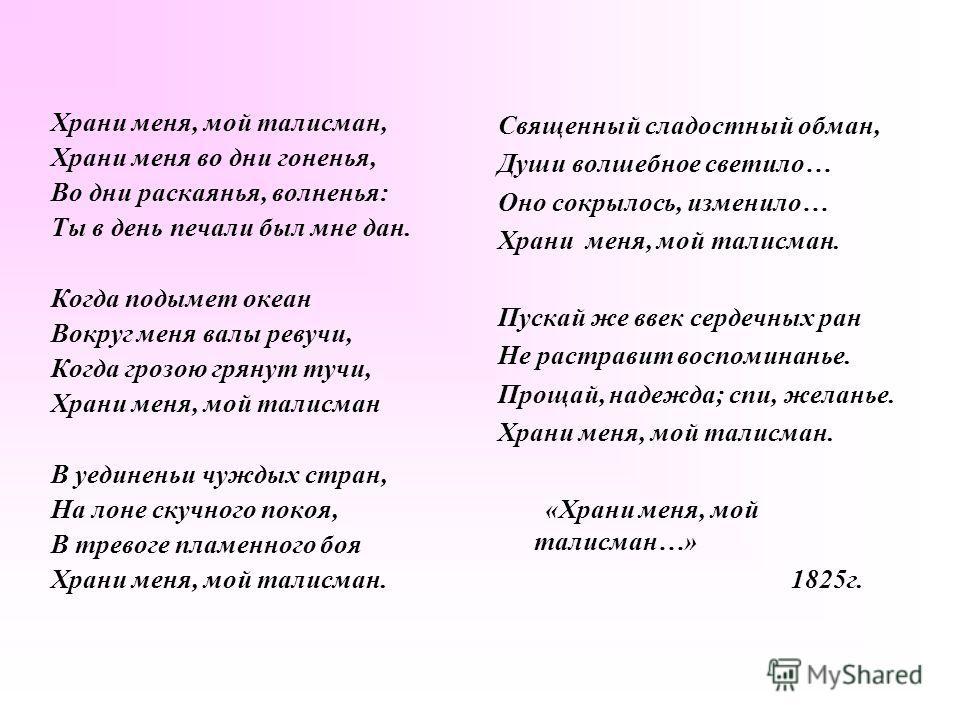 Храни меня, мой талисман, Храни меня во дни гоненья, Во дни раскаянья, волненья: Ты в день печали был мне дан. Когда подымет океан Вокруг меня валы ревучи, Когда грозою грянут тучи, Храни меня, мой талисман В уединеньи чуждых стран, На лоне скучного