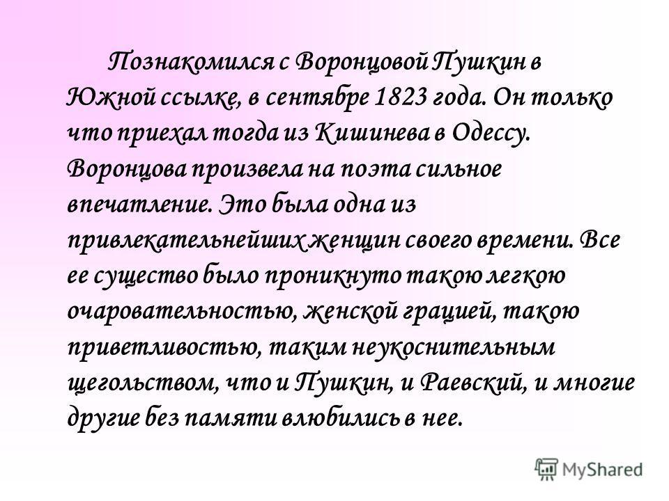 Познакомился с Воронцовой Пушкин в Южной ссылке, в сентябре 1823 года. Он только что приехал тогда из Кишинева в Одессу. Воронцова произвела на поэта сильное впечатление. Это была одна из привлекательнейших женщин своего времени. Все ее существо было