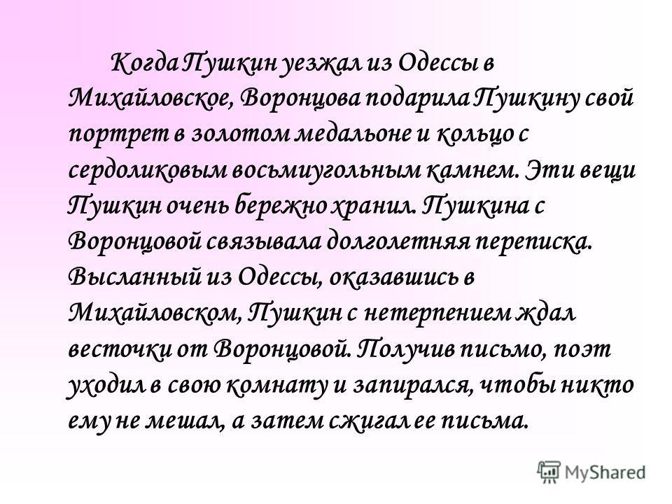Когда Пушкин уезжал из Одессы в Михайловское, Воронцова подарила Пушкину свой портрет в золотом медальоне и кольцо с сердоликовым восьмиугольным камнем. Эти вещи Пушкин очень бережно хранил. Пушкина с Воронцовой связывала долголетняя переписка. Высла